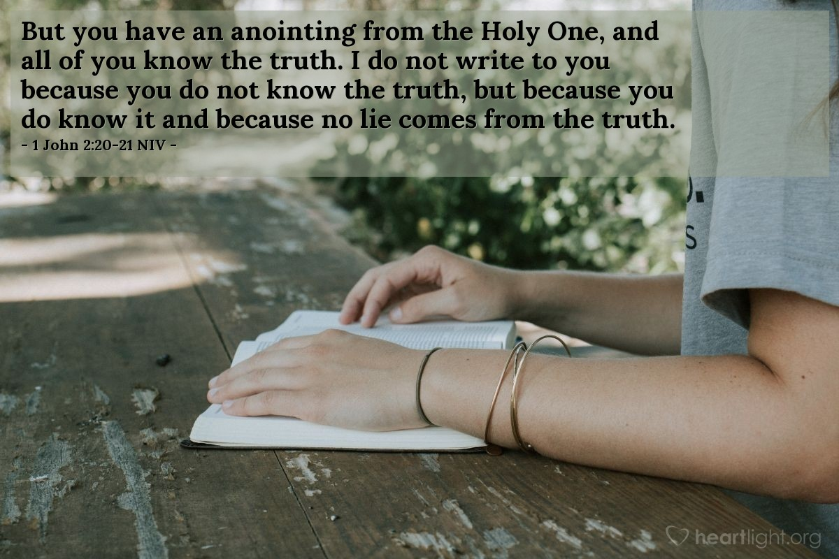 Illustration of 1 John 2:20-21 NIV — But you have an anointing from the Holy One, and all of you know the truth. I do not write to you because you do not know the truth, but because you do know it and because no lie comes from the truth.