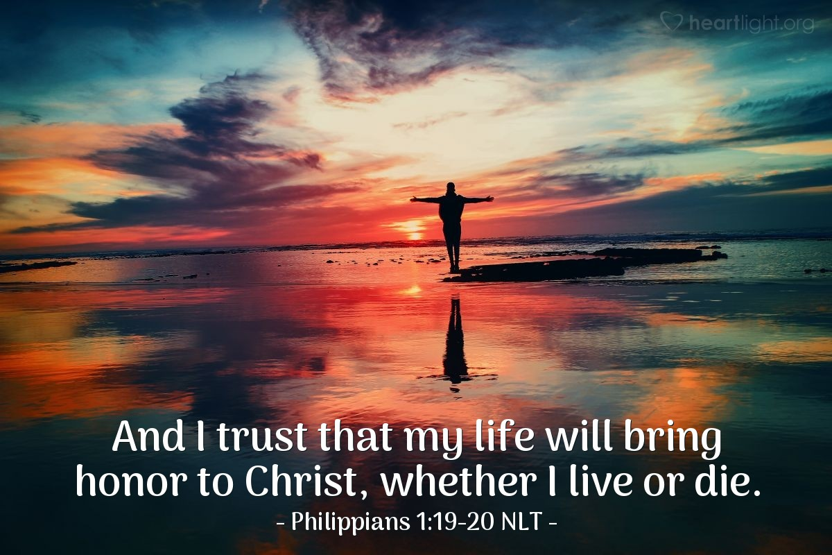 Illustration of Philippians 1:19-20 NLT —  And I trust that my life will bring honor to Christ, whether I live or die.