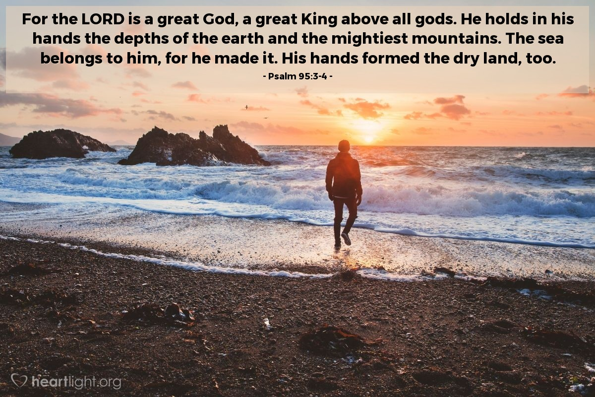 Illustration of Psalm 95:3-4 — For the LORD is a great God, a great King above all gods. He holds in his hands the depths of the earth and the mightiest mountains. The sea belongs to him, for he made it. His hands formed the dry land, too.
