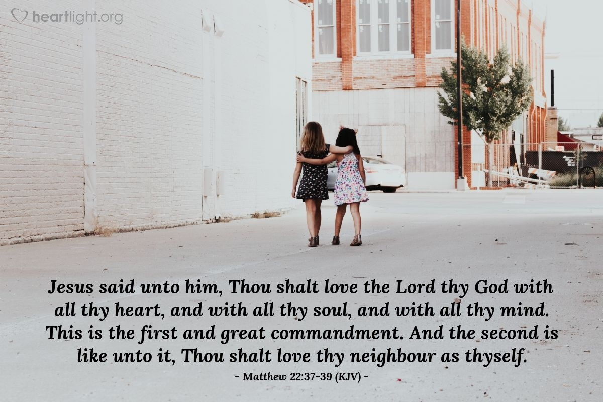 Illustration of Matthew 22:37-39 (KJV) — Jesus said unto him, Thou shalt love the Lord thy God with all thy heart, and with all thy soul, and with all thy mind. This is the first and great commandment. And the second is like unto it, Thou shalt love thy neighbour as thyself.