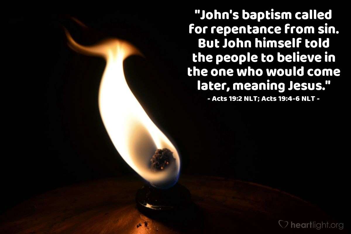 "Illustration of Acts 19:2 NLT; Acts 19:4-6 NLT — ""John's baptism called for repentance from sin. But John himself told the people to believe in the one who would come later, meaning Jesus."""