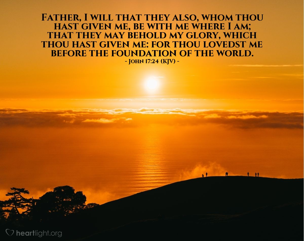 Illustration of John 17:24 (KJV) — Father, I will that they also, whom thou hast given me, be with me where I am; that they may behold my glory, which thou hast given me: for thou lovedst me before the foundation of the world.