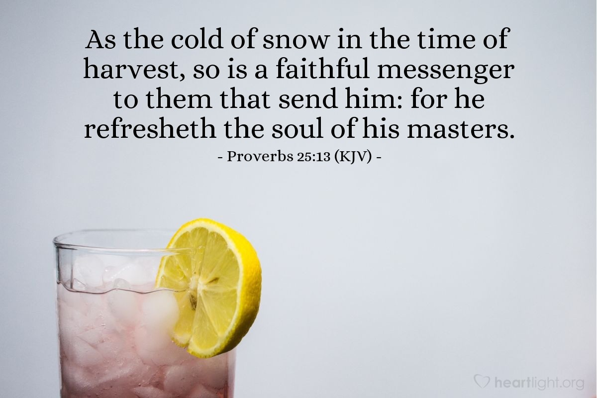 Illustration of Proverbs 25:13 (KJV) — As the cold of snow in the time of harvest, so is a faithful messenger to them that send him: for he refresheth the soul of his masters.