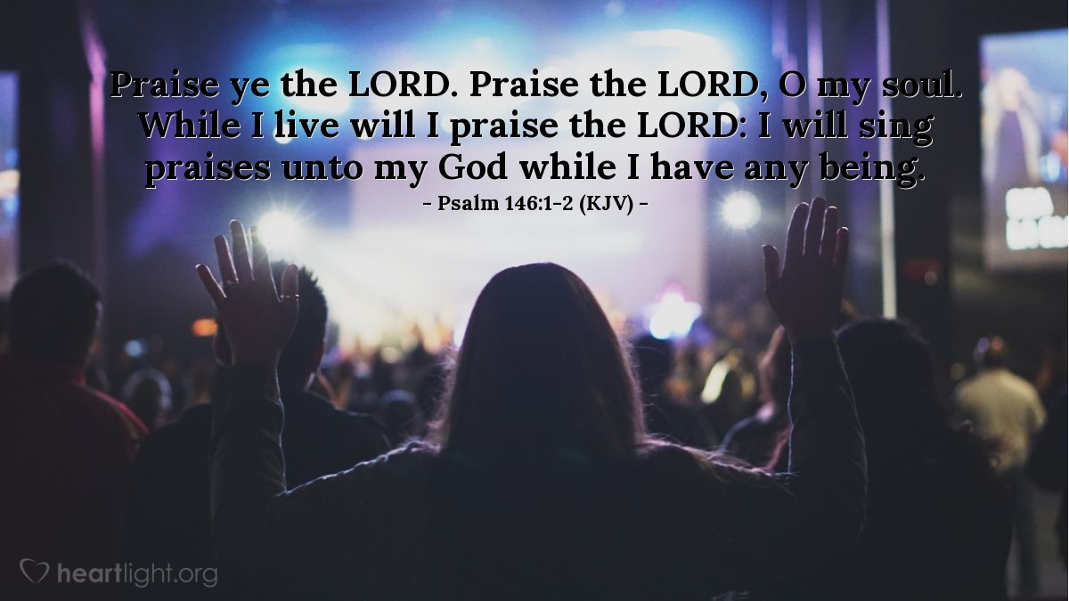 Illustration of Psalm 146:1-2 (KJV) — Praise ye the LORD. Praise the LORD, O my soul. While I live will I praise the LORD: I will sing praises unto my God while I have any being.