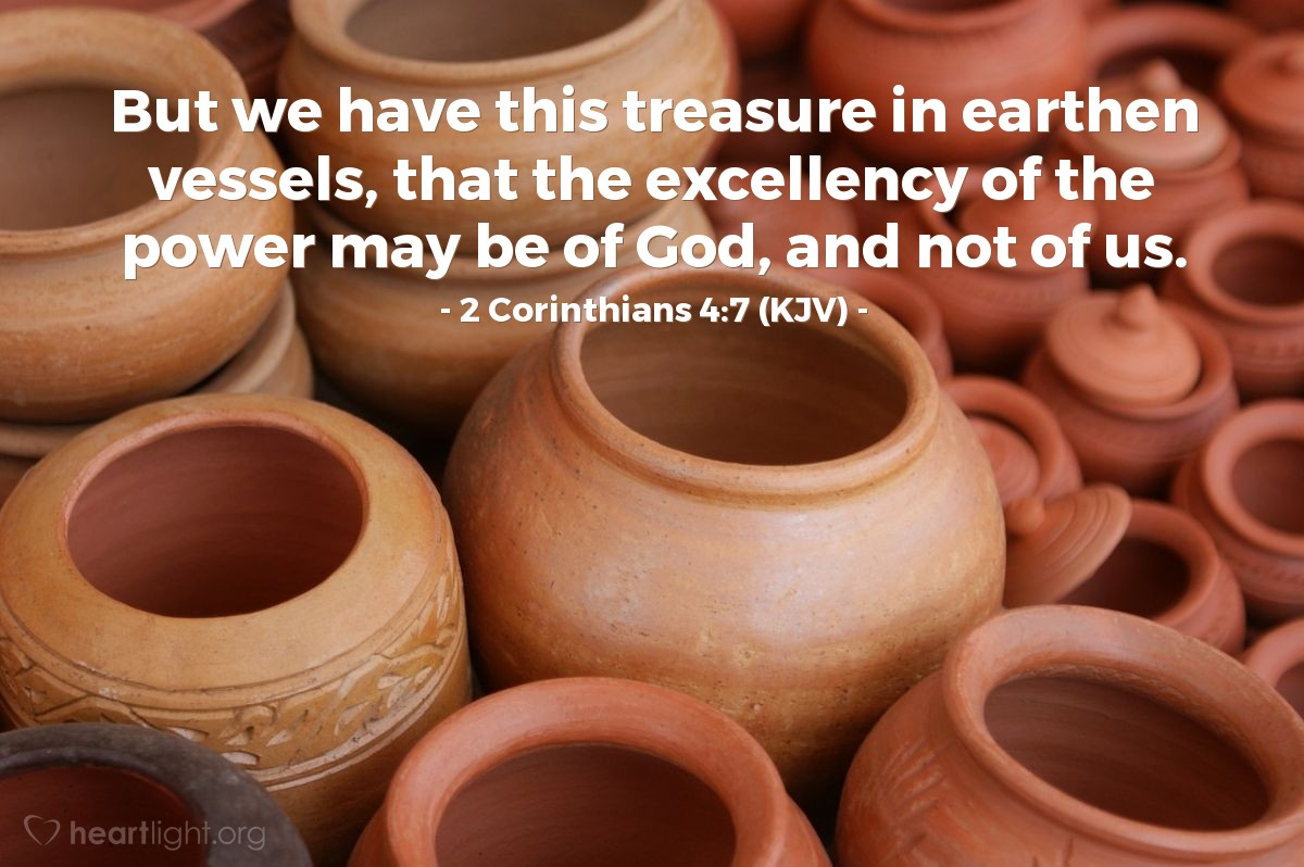 Illustration of 2 Corinthians 4:7 (KJV) — But we have this treasure in earthen vessels, that the excellency of the power may be of God, and not of us.