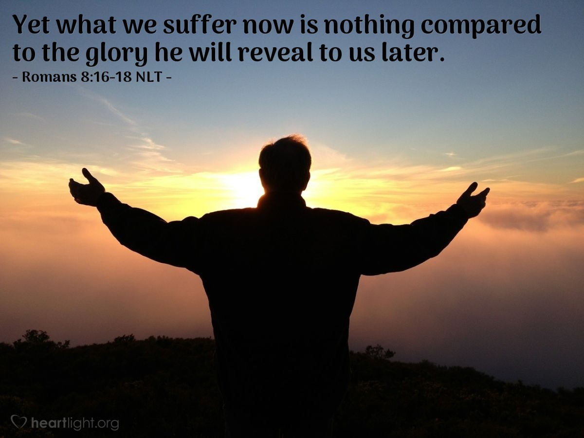 Illustration of Romans 8:16-18 NLT —  Yet what we suffer now is nothing compared to the glory he will reveal to us later.