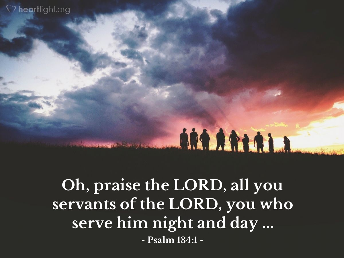 Illustration of Psalm 134:1 — Oh, praise the LORD, all you servants of the LORD, you who serve him night and day ...
