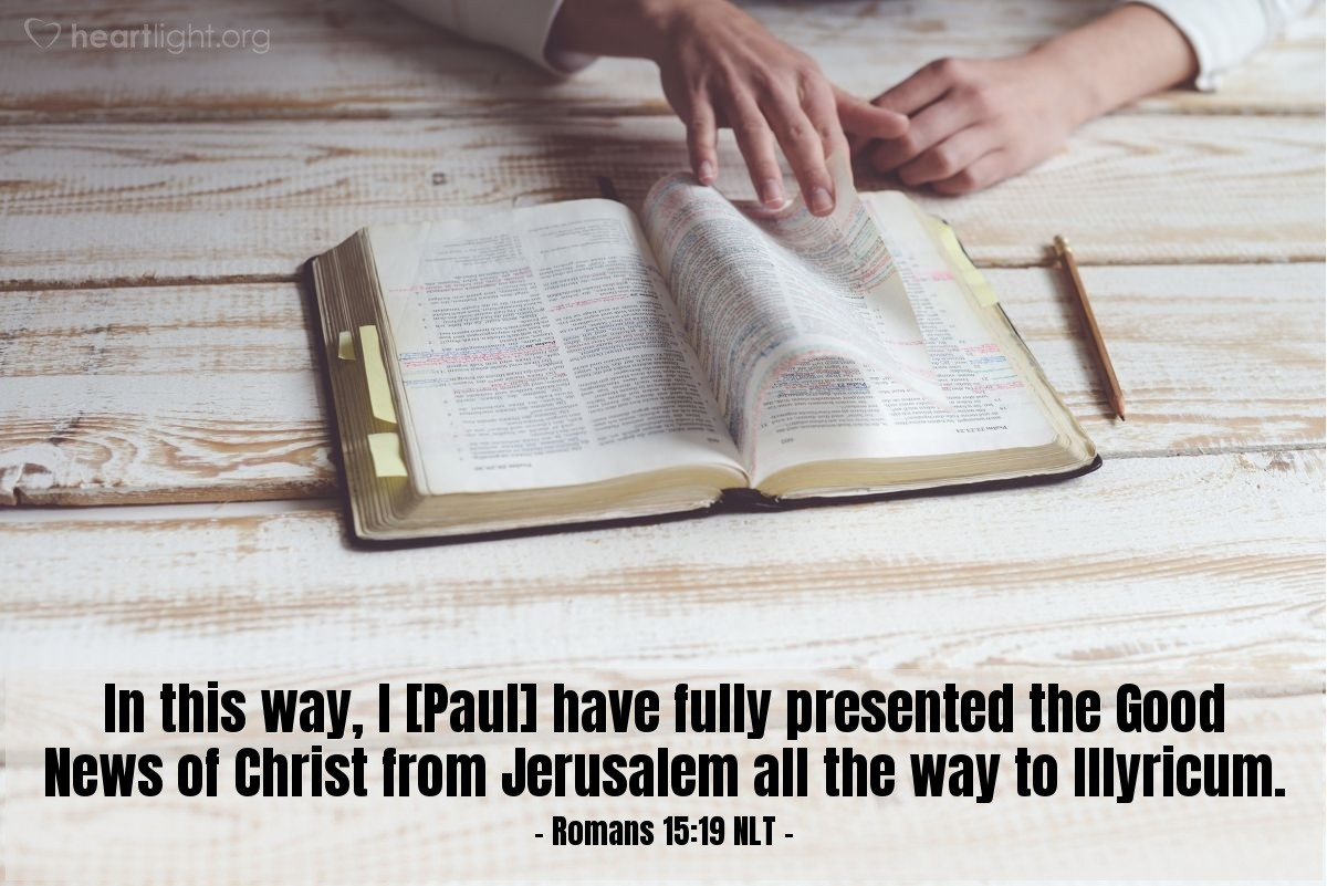 Illustration of Romans 15:19 NLT —  In this way, I [Paul] have fully presented the Good News of Christ from Jerusalem all the way to Illyricum.