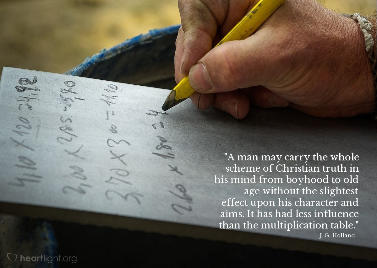"""Illustration of J. G. Holland — """"A man may carry the whole scheme of Christian truth in his mind from boyhood to old age without the slightest effect upon his character and aims. It has had less influence than the multiplication table."""""""