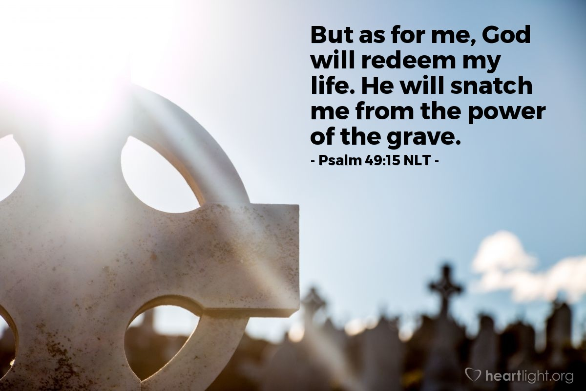 Illustration of Psalm 49:15 NLT — But as for me, God will redeem my life. He will snatch me from the power of the grave.
