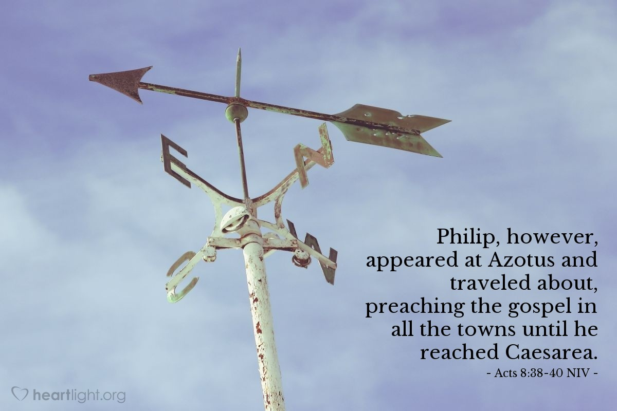 Illustration of Acts 8:38-40 NIV —  Philip, however, appeared at Azotus and traveled about, preaching the gospel in all the towns until he reached Caesarea.