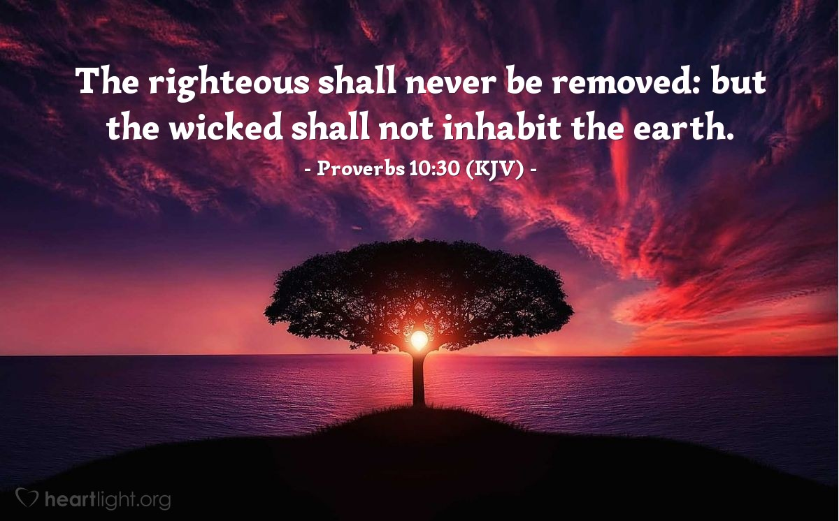 Illustration of Proverbs 10:30 (KJV) — The righteous shall never be removed: but the wicked shall not inhabit the earth.