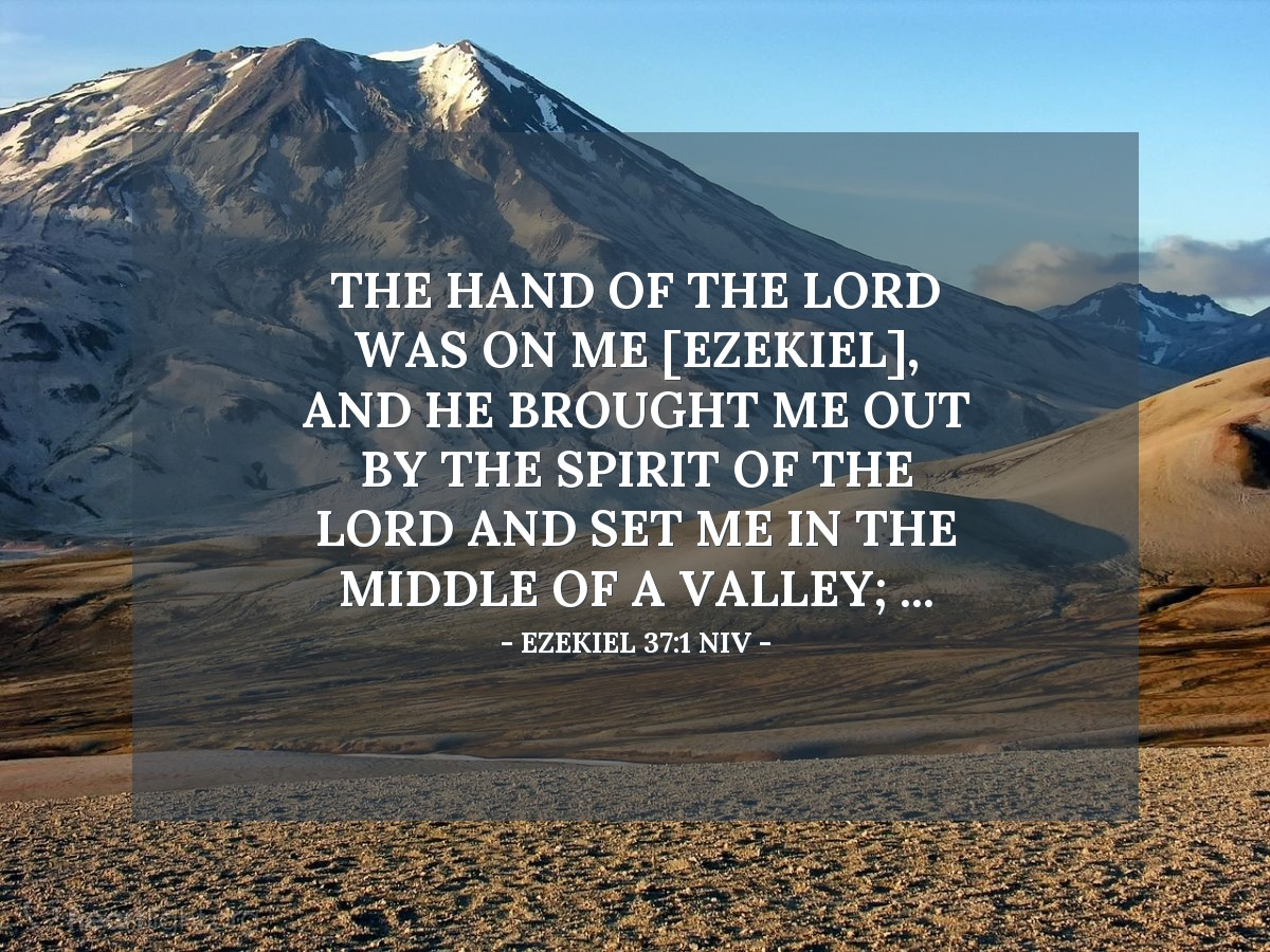 Illustration of Ezekiel 37:1 NIV — The hand of the LORD was on me [Ezekiel], and he brought me out by the Spirit of the LORD and set me in the middle of a valley; ...