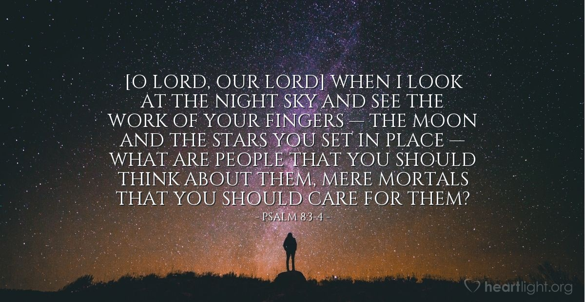 Illustration of Psalm 8:3-4 — [O LORD, our Lord] When I look at the night sky and see the work of your fingers — the moon and the stars you set in place — what are people that you should think about them, mere mortals that you should care for them?
