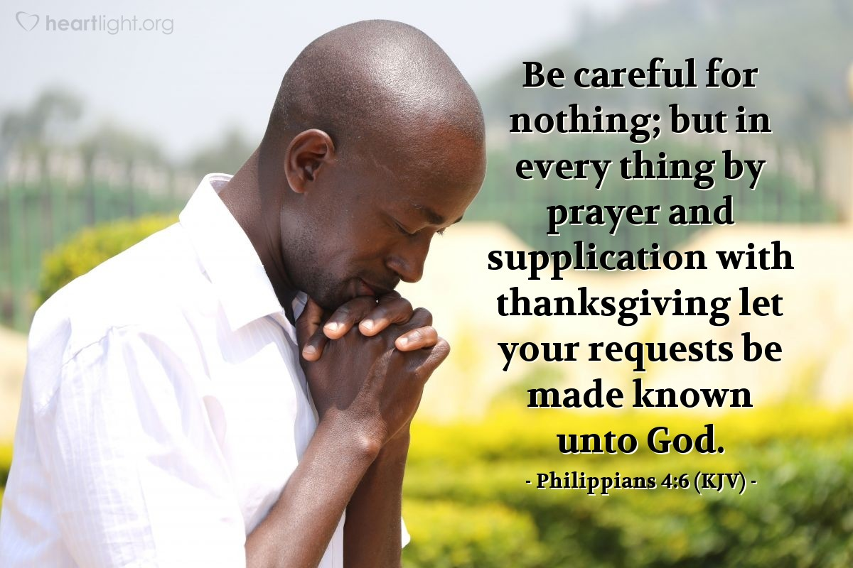 Illustration of Philippians 4:6 (KJV) — Be careful for nothing; but in every thing by prayer and supplication with thanksgiving let your requests be made known unto God.
