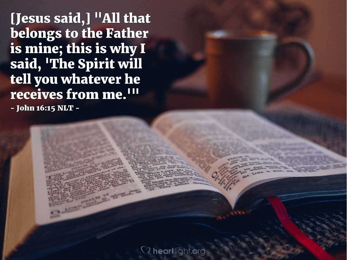 """Illustration of John 16:15 NLT — [Jesus said,] """"All that belongs to the Father is mine; this is why I said, 'The Spirit will tell you whatever he receives from me.'"""""""