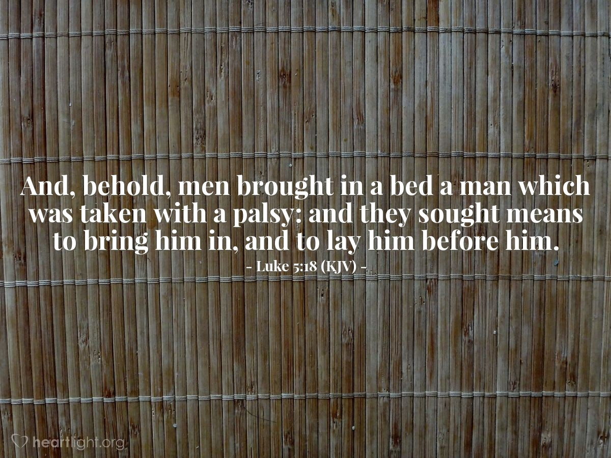 Illustration of Luke 5:18 (KJV) — And, behold, men brought in a bed a man which was taken with a palsy: and they sought means to bring him in, and to lay him before him.