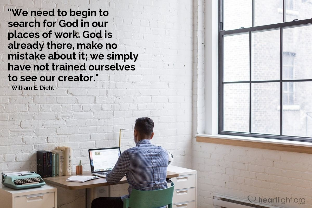 """Illustration of William E. Diehl — """"We need to begin to search for God in our places of work.  God is already there, make no mistake about it; we simply have not trained ourselves to see our creator."""""""