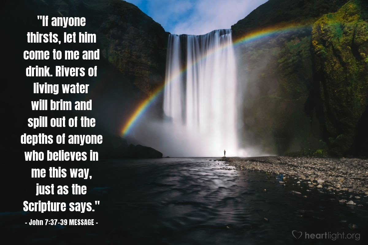 """Illustration of John 7:37-39 MESSAGE — """"If anyone thirsts, let him come to me and drink. Rivers of living water will brim and spill out of the depths of anyone who believes in me this way, just as the Scripture says."""""""