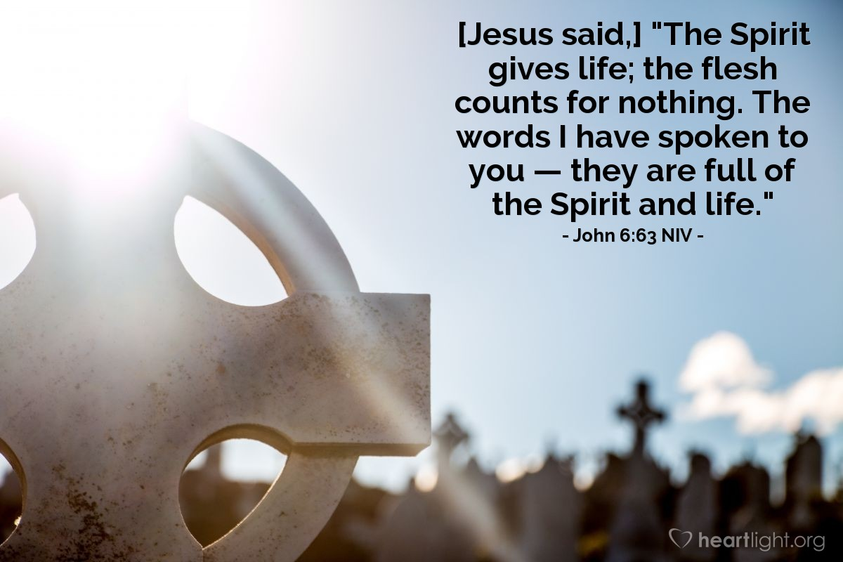 "Illustration of John 6:63 NIV — [Jesus said,] ""The Spirit gives life; the flesh counts for nothing. The words I have spoken to you — they are full of the Spirit and life."""