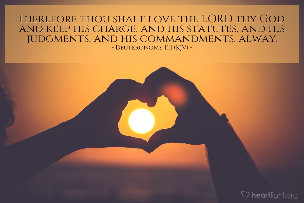 Illustration of Deuteronomy 11:1 (KJV) — Therefore thou shalt love the LORD thy God, and keep his charge, and his statutes, and his judgments, and his commandments, alway.