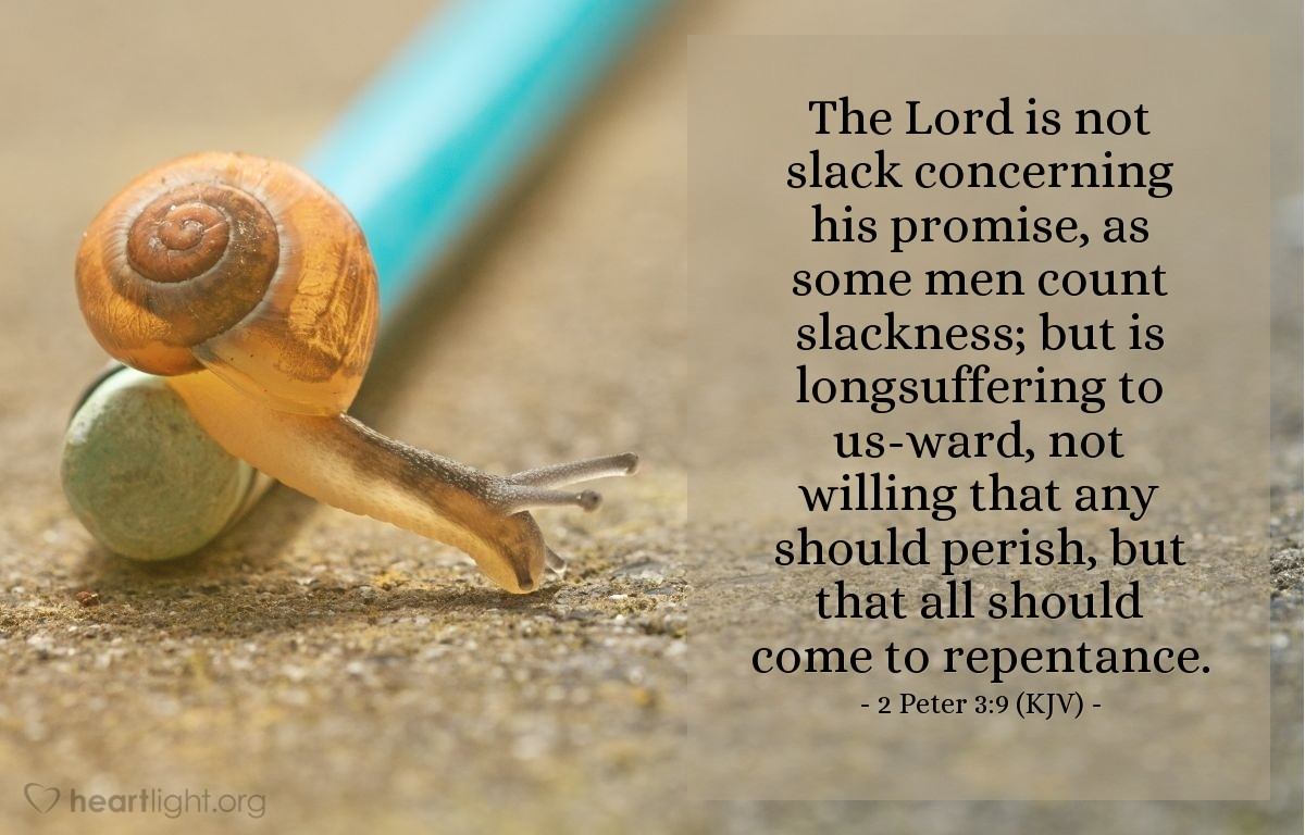 Illustration of 2 Peter 3:9 (KJV) — The Lord is not slack concerning his promise, as some men count slackness; but is longsuffering to us-ward, not willing that any should perish, but that all should come to repentance.