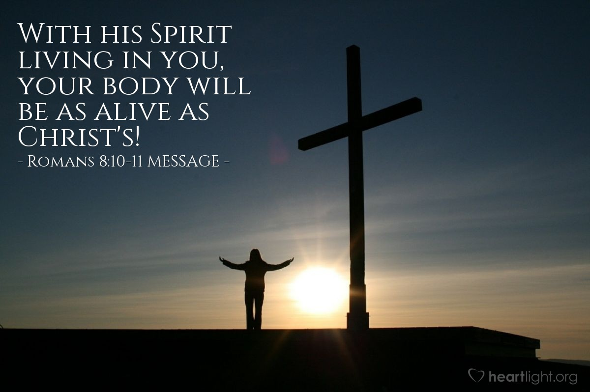 Illustration of Romans 8:10-11 MESSAGE —  With his Spirit living in you, your body will be as alive as Christ's!