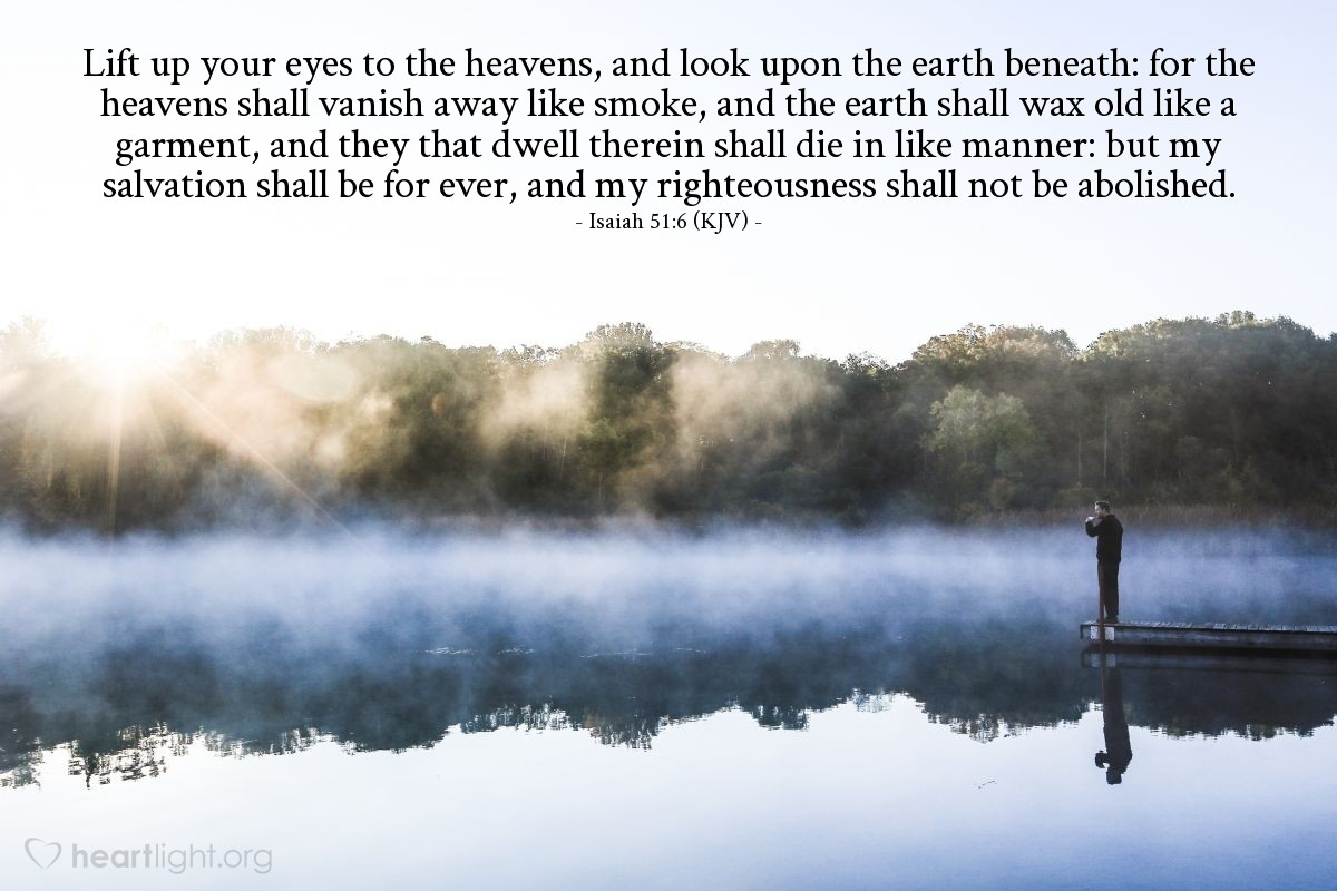 Illustration of Isaiah 51:6 (KJV) — Lift up your eyes to the heavens, and look upon the earth beneath: for the heavens shall vanish away like smoke, and the earth shall wax old like a garment, and they that dwell therein shall die in like manner: but my salvation shall be for ever, and my righteousness shall not be abolished.