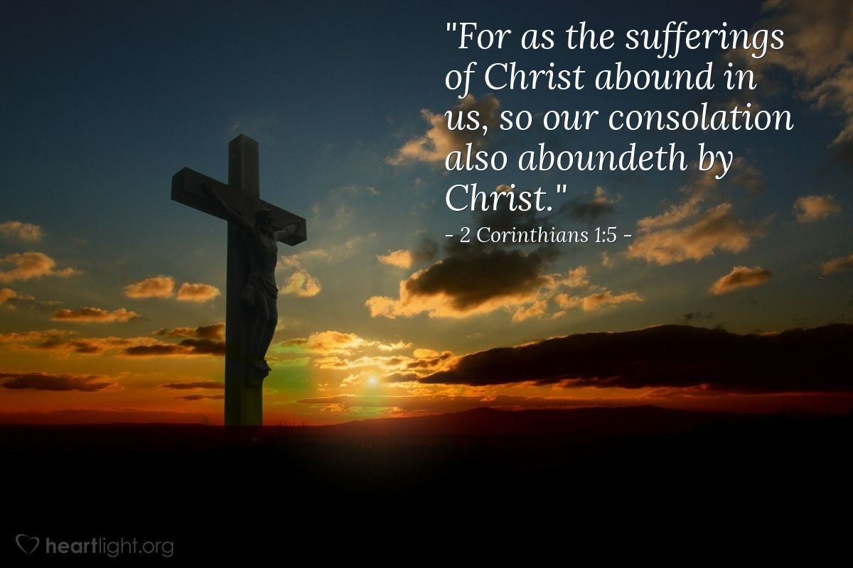 "Illustration of 2 Corinthians 1:5 — ""For as the sufferings of Christ abound in us, so our consolation also aboundeth by Christ."""