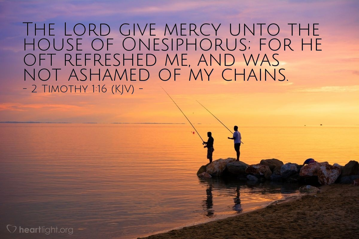 Illustration of 2 Timothy 1:16 (KJV) — The Lord give mercy unto the house of Onesiphorus; for he oft refreshed me, and was not ashamed of my chain: