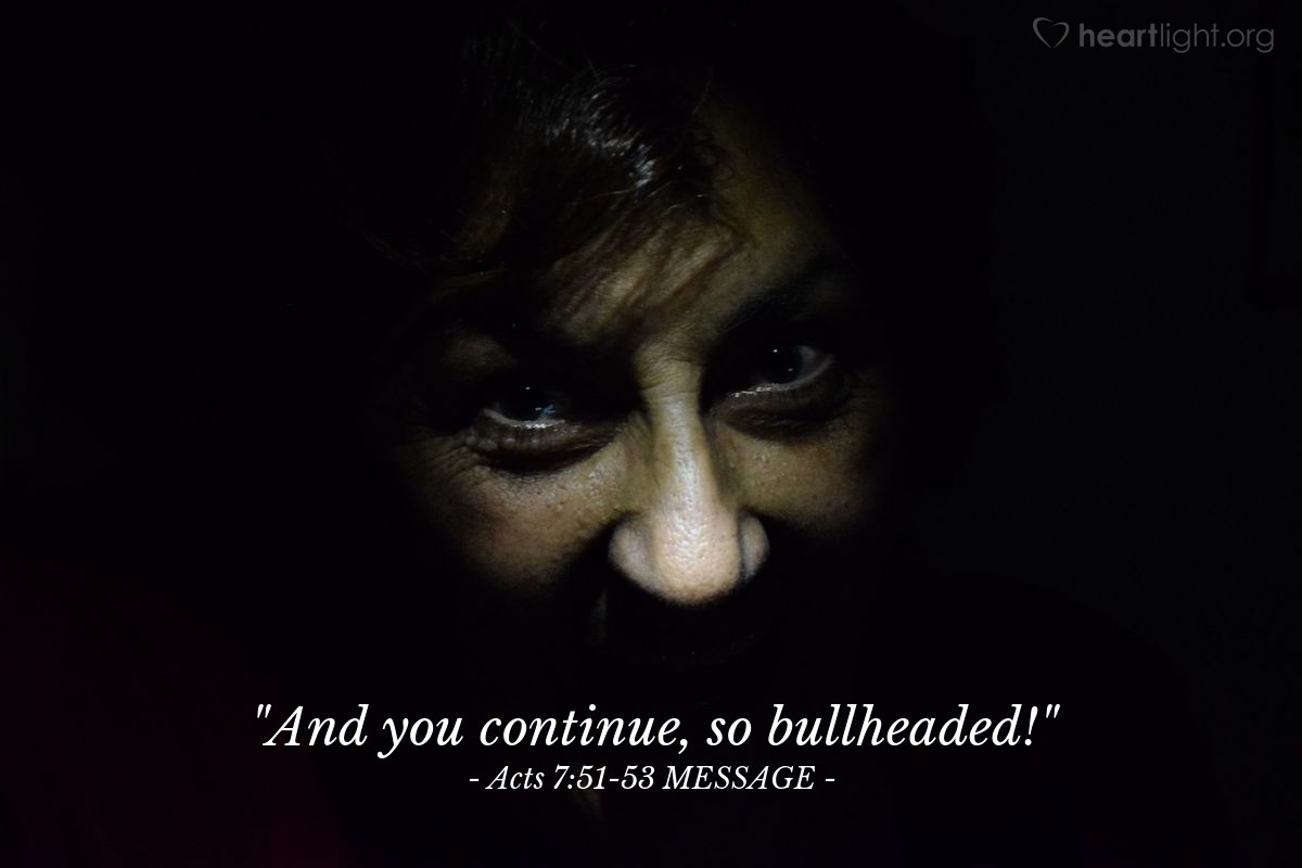 """Illustration of Acts 7:51-53 MESSAGE — """"And you continue, so bullheaded!"""""""