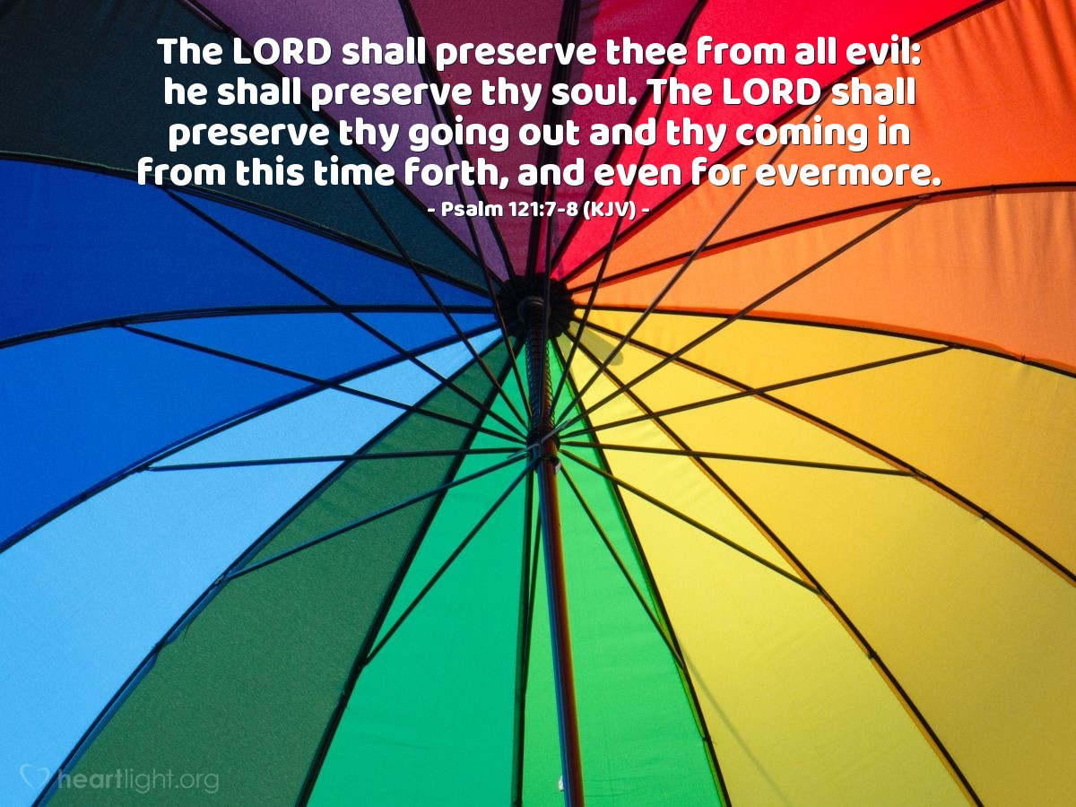 Illustration of Psalm 121:7-8 (KJV) — The LORD shall preserve thee from all evil: he shall preserve thy soul. The LORD shall preserve thy going out and thy coming in from this time forth, and even for evermore.