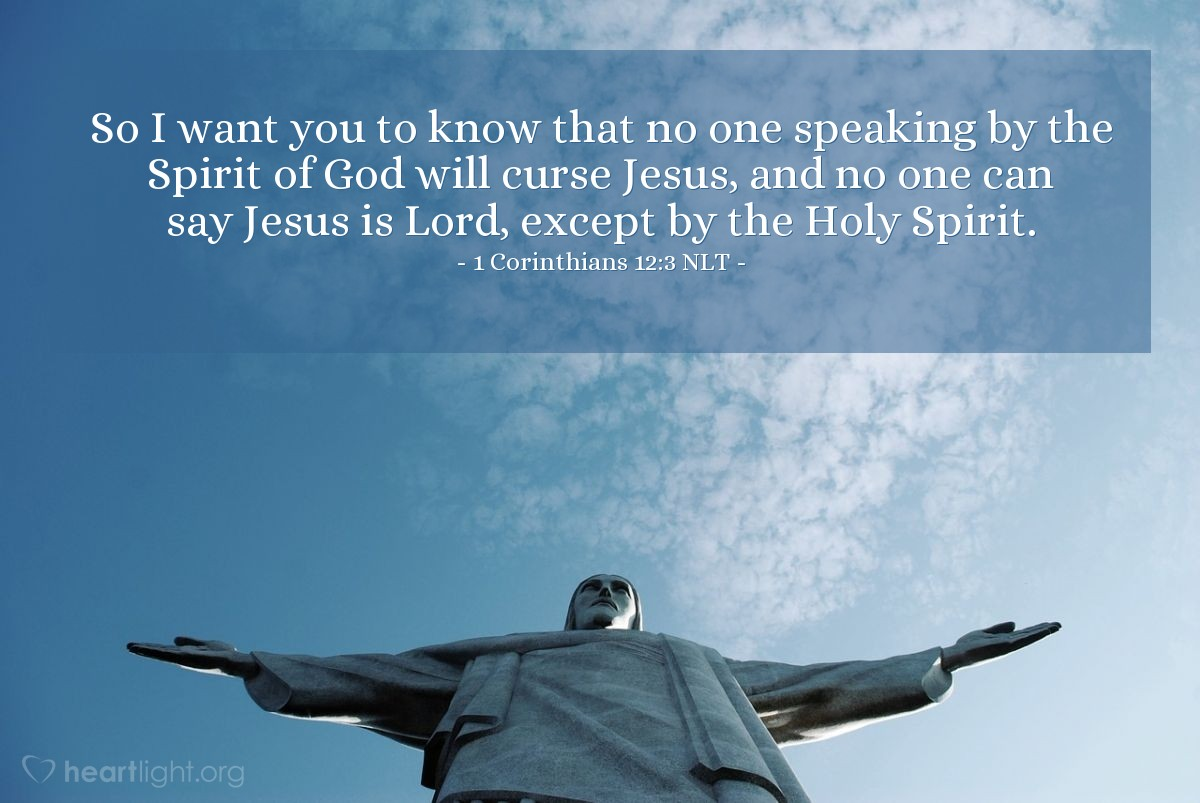 Illustration of 1 Corinthians 12:3 NLT — So I want you to know that no one speaking by the Spirit of God will curse Jesus, and no one can say Jesus is Lord, except by the Holy Spirit.