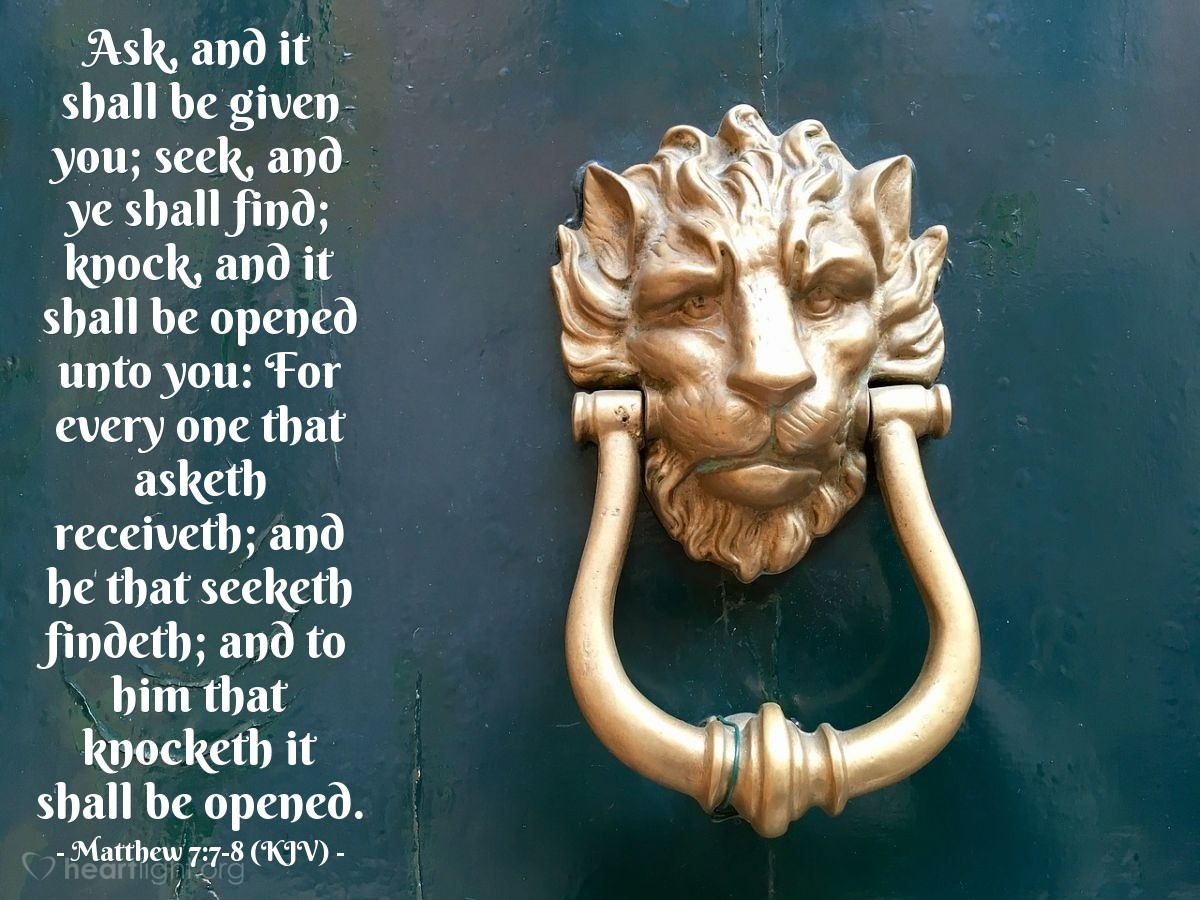 Illustration of Matthew 7:7-8 (KJV) — Ask, and it shall be given you; seek, and ye shall find; knock, and it shall be opened unto you: For every one that asketh receiveth; and he that seeketh findeth; and to him that knocketh it shall be opened.