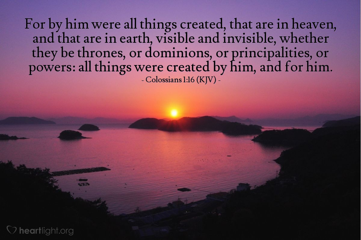 Illustration of Colossians 1:16 (KJV) — For by him were all things created, that are in heaven, and that are in earth, visible and invisible, whether they be thrones, or dominions, or principalities, or powers: all things were created by him, and for him.