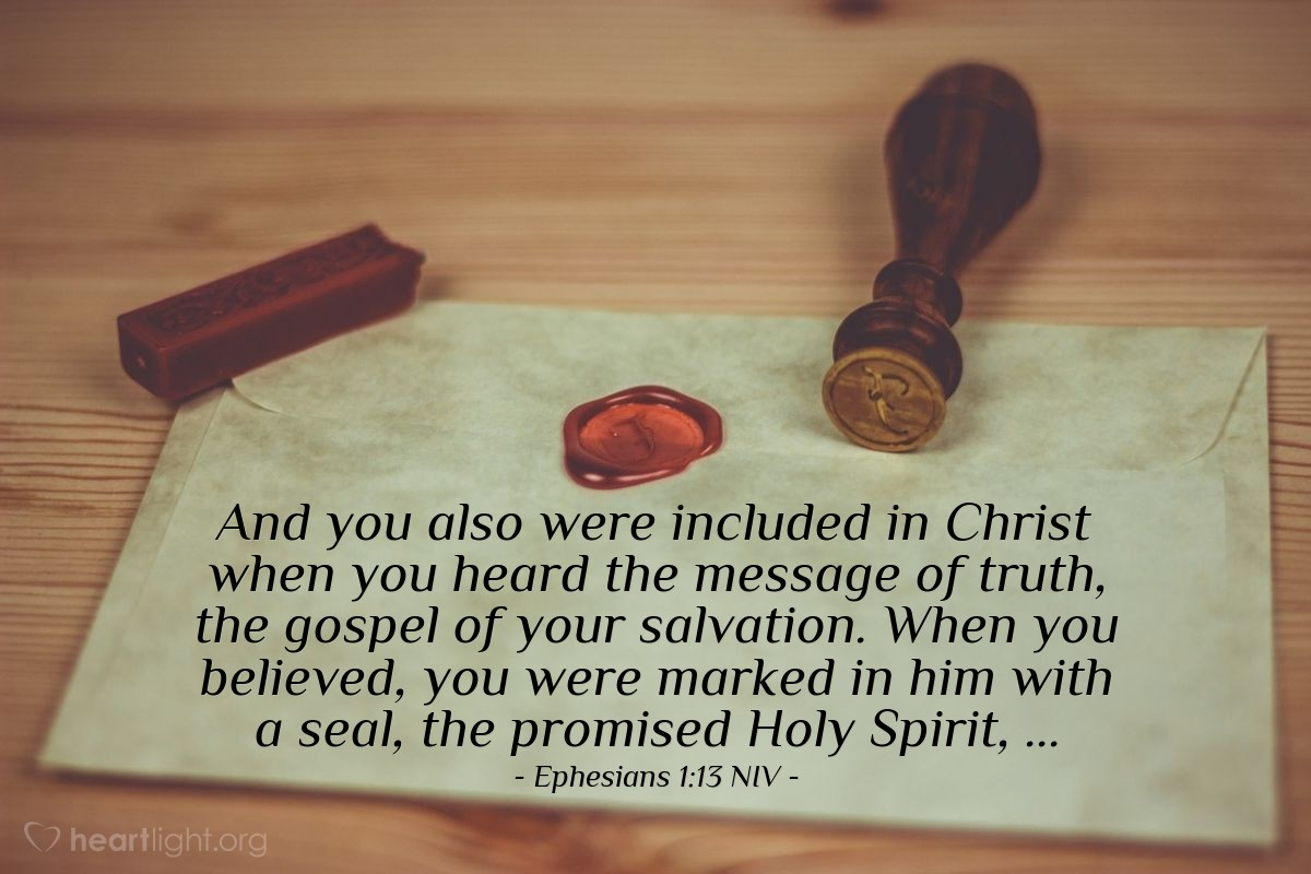 Illustration of Ephesians 1:13 NIV — And you also were included in Christ when you heard the message of truth, the gospel of your salvation. When you believed, you were marked in him with a seal, the promised Holy Spirit, ...