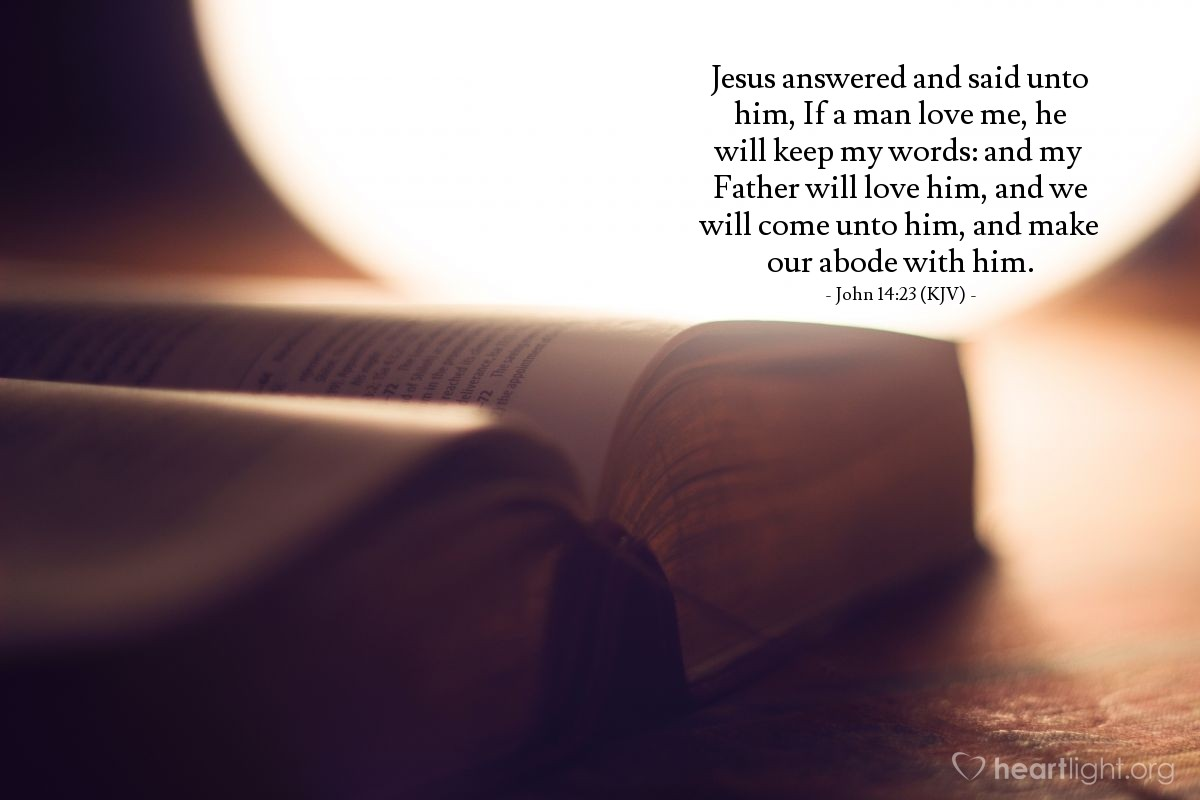 Illustration of John 14:23 (KJV) — Jesus answered and said unto him, If a man love me, he will keep my words: and my Father will love him, and we will come unto him, and make our abode with him.