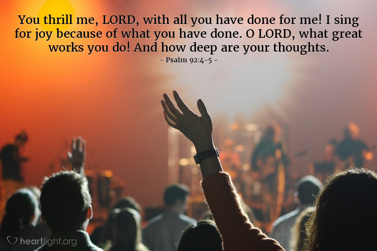 Illustration of Psalm 92:4-5 — You thrill me, LORD, with all you have done for me! I sing for joy because of what you have done. O LORD, what great works you do! And how deep are your thoughts.