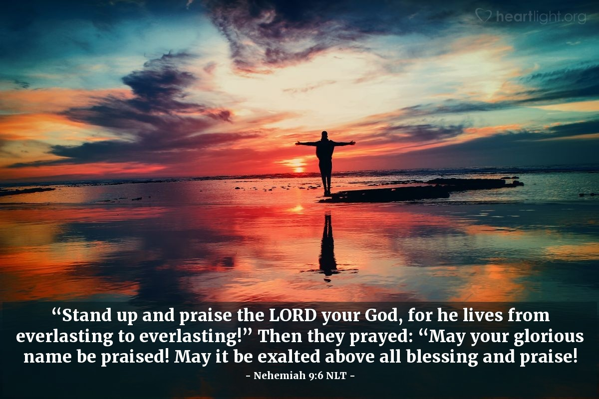 """Illustration of Nehemiah 9:6 NLT — """"Stand up and praise the LORD your God, for he lives from everlasting to everlasting!"""" Then they prayed: """"May your glorious name be praised! May it be exalted above all blessing and praise!"""