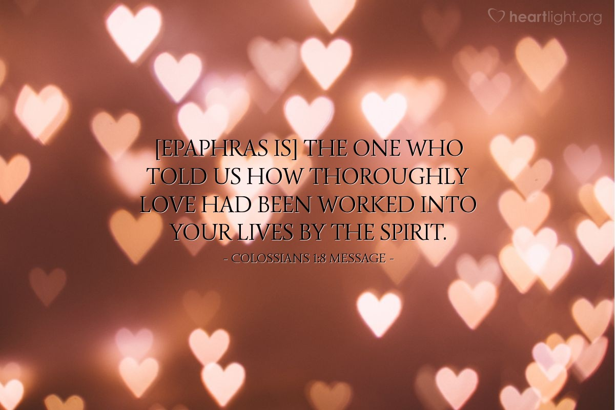 Illustration of Colossians 1:8 MESSAGE — [Epaphras is] the one who told us how thoroughly love had been worked into your lives by the Spirit.