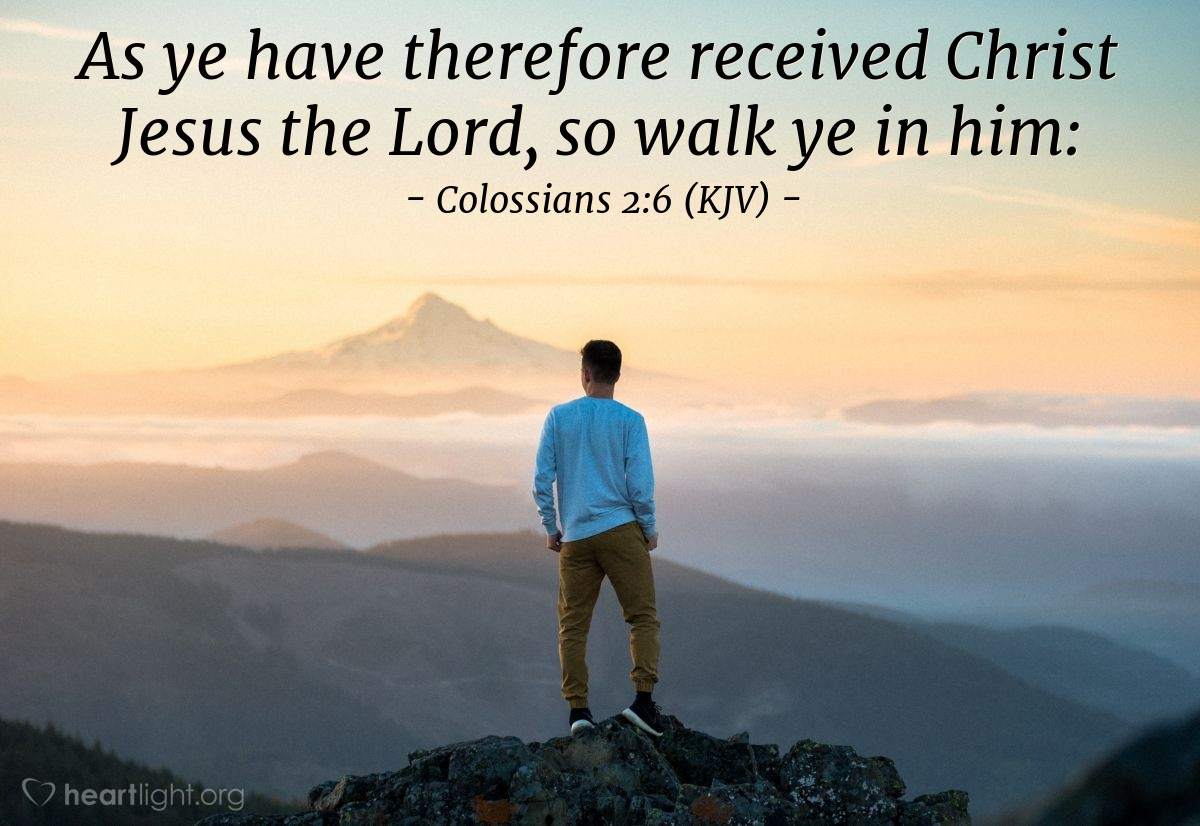 Illustration of Colossians 2:6 (KJV) — As ye have therefore received Christ Jesus the Lord, so walk ye in him: