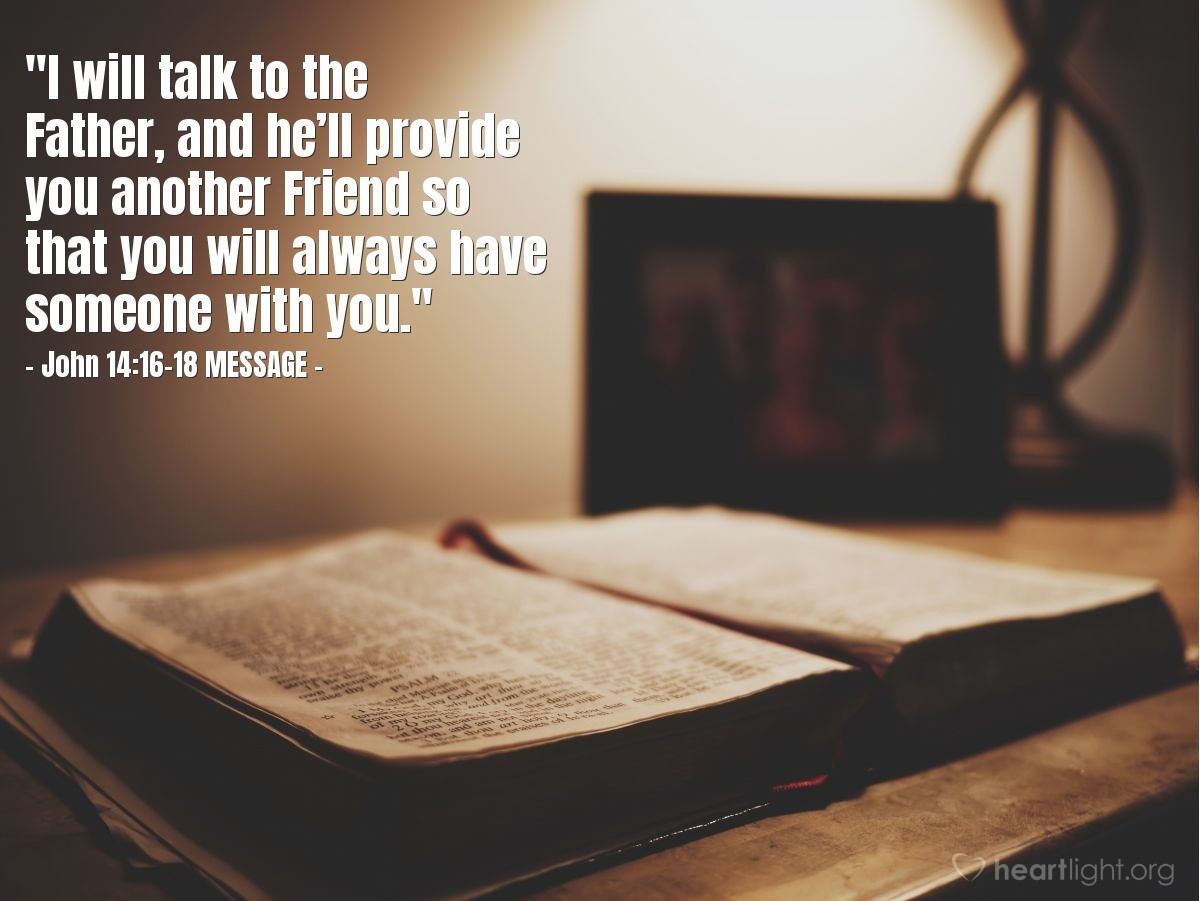 """Illustration of John 14:16-18 MESSAGE — """"I will talk to the Father, and he'll provide you another Friend so that you will always have someone with you."""""""