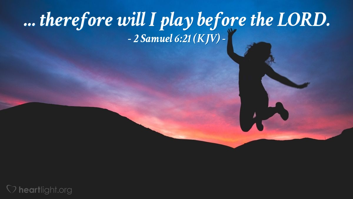 Illustration of 2 Samuel 6:21 (KJV) — ... therefore will I play before the LORD.