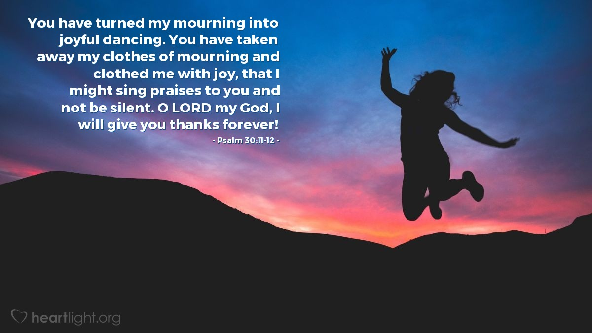 Illustration of Psalm 30:11-12 — You have turned my mourning into joyful dancing. You have taken away my clothes of mourning and clothed me with joy, that I might sing praises to you and not be silent. O LORD my God, I will give you thanks forever!