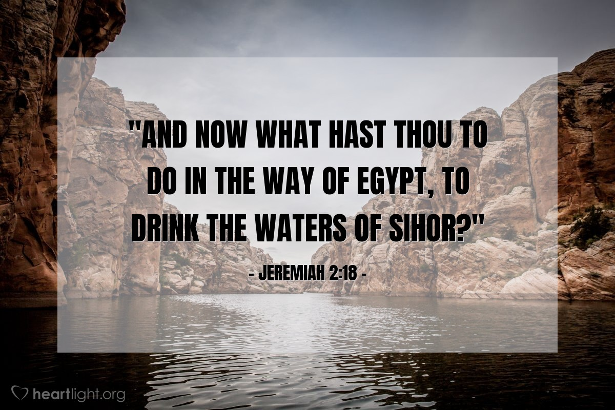 "Illustration of Jeremiah 2:18 — ""And now what hast thou to do in the way of Egypt, to drink the waters of Sihor?"""