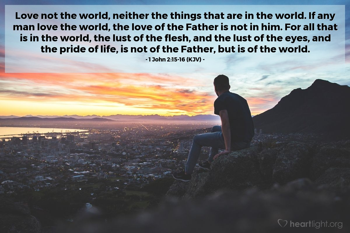 Illustration of 1 John 2:15-16 (KJV) — Love not the world, neither the things that are in the world. If any man love the world, the love of the Father is not in him. For all that is in the world, the lust of the flesh, and the lust of the eyes, and the pride of life, is not of the Father, but is of the world.
