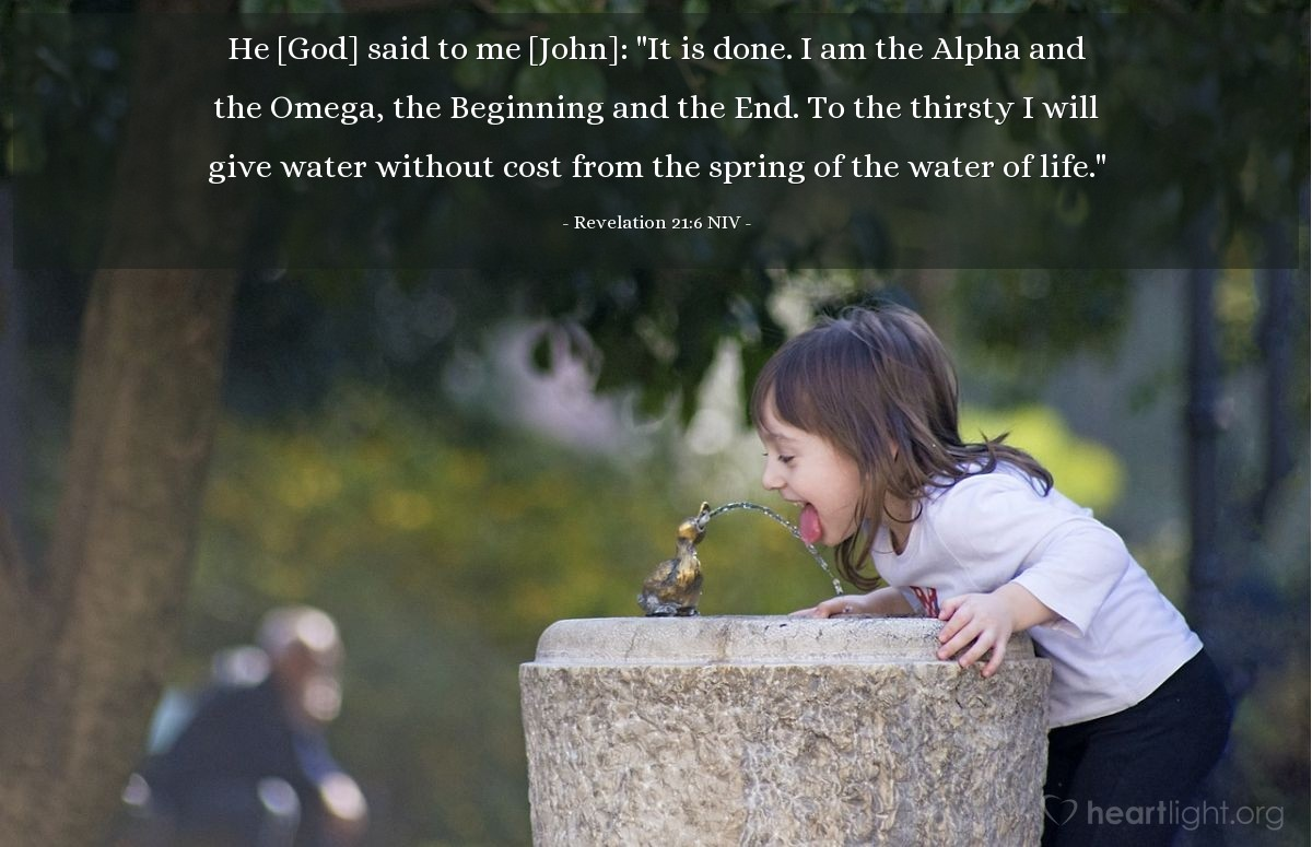 """Illustration of Revelation 21:6 NIV — [God] said to [John]: """"It is done. I am the Alpha and the Omega, the Beginning and the End. To the thirsty I will give water without cost from the spring of the water of life."""""""