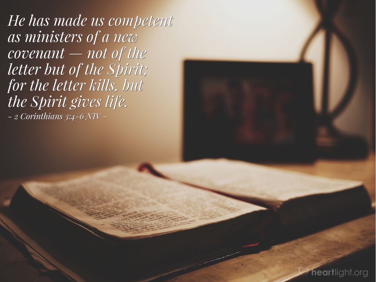 Illustration of 2 Corinthians 3:4-6 NIV —  He has made us competent as ministers of a new covenant — not of the letter but of the Spirit; for the letter kills, but the Spirit gives life.