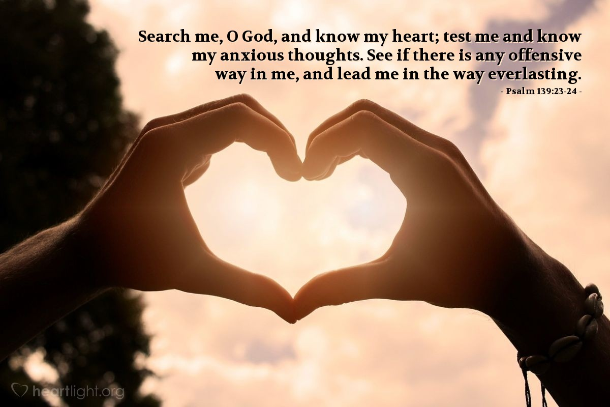 Illustration of Psalm 139:23-24 — Search me, O God, and know my heart; test me and know my anxious thoughts. See if there is any offensive way in me, and lead me in the way everlasting.