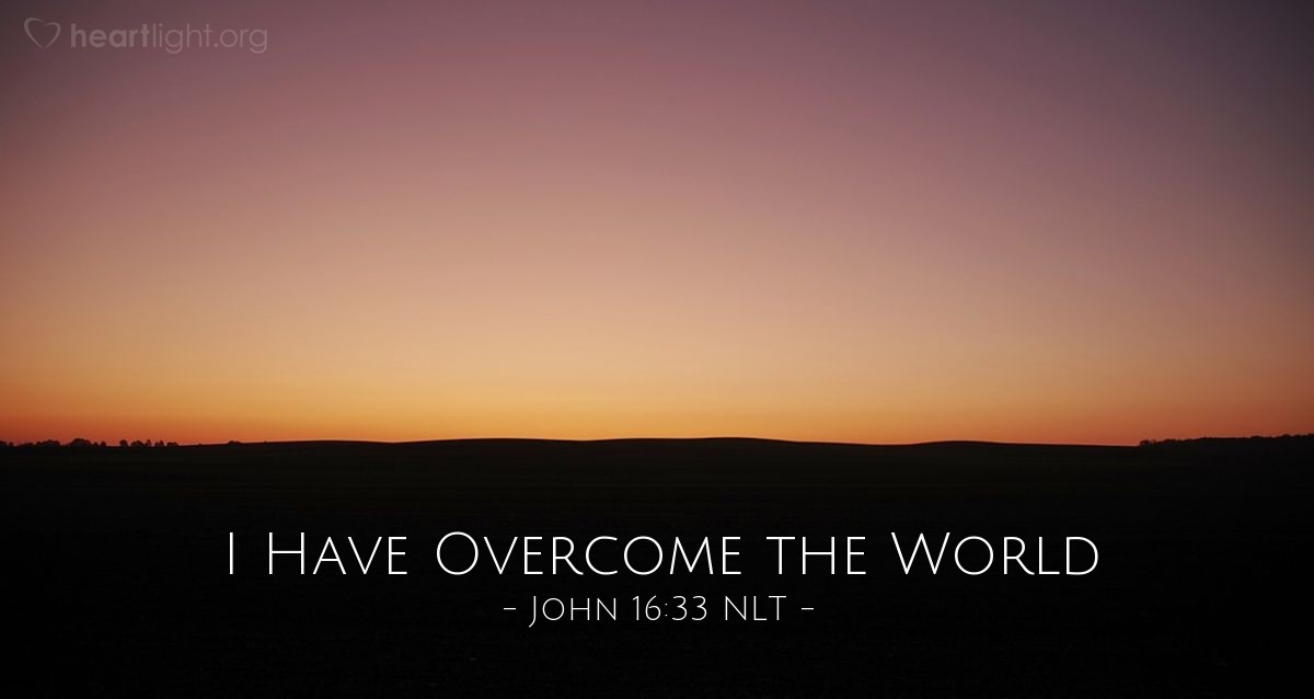 "Illustration of John 16:33 NLT — [Jesus said to his disciples,] ""I have told you all this so that you may have peace in me. Here on earth you will have many trials and sorrows. But take heart, because I have overcome the world."""